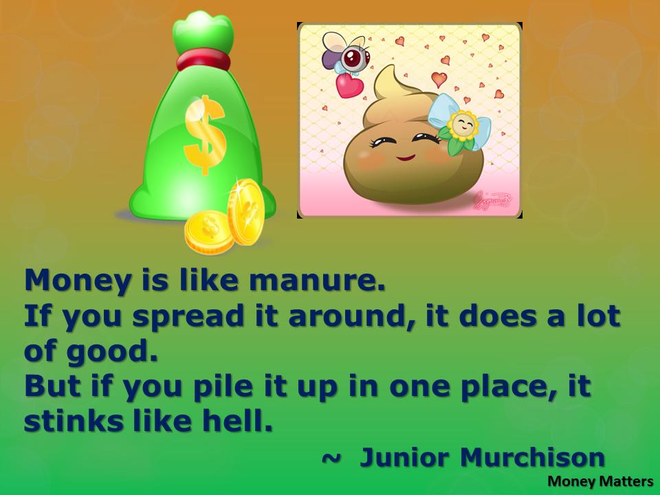 Money is like manure
